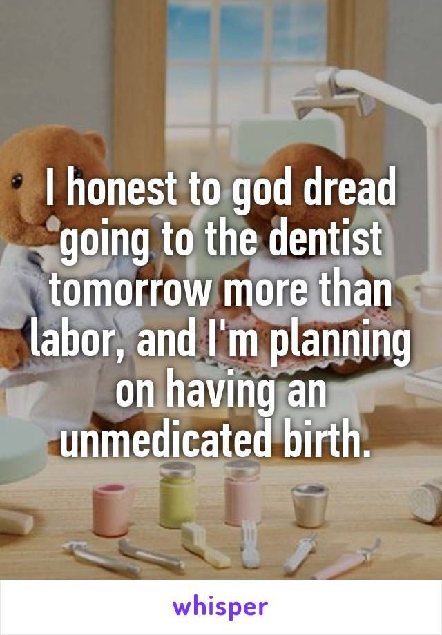 I honest to god dread going to the dentist tomorrow more than labor, and I'm planning on having an unmedicated birth.