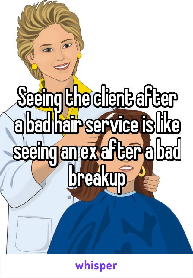 Seeing the client after a bad hair service is like seeing an ex after a bad breakup
