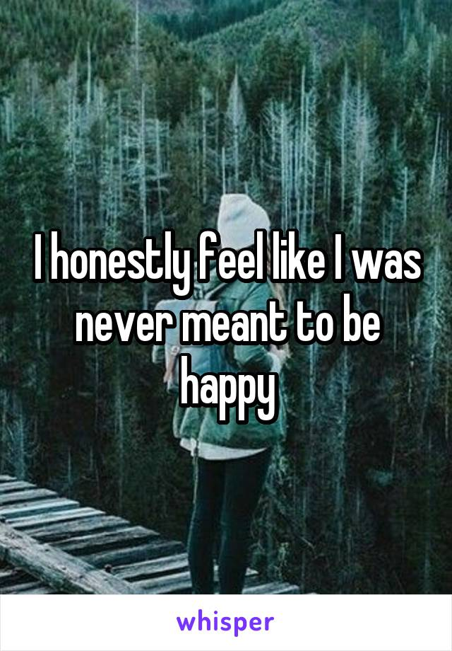 I honestly feel like I was never meant to be happy