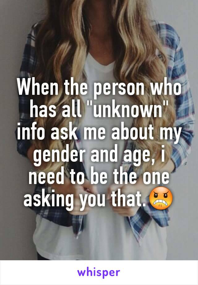 """When the person who has all """"unknown"""" info ask me about my gender and age, i need to be the one asking you that.😠"""