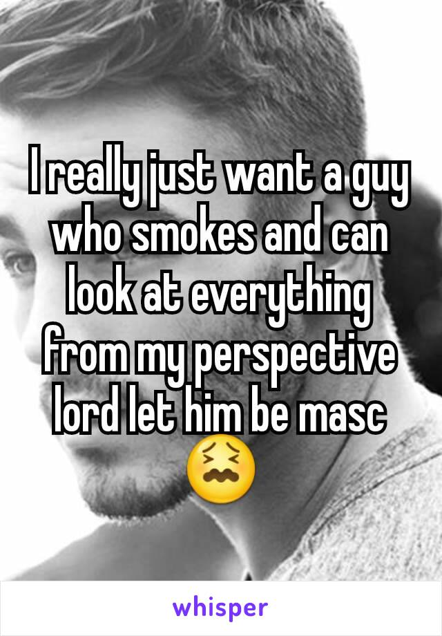 I really just want a guy who smokes and can look at everything from my perspective lord let him be masc 😖