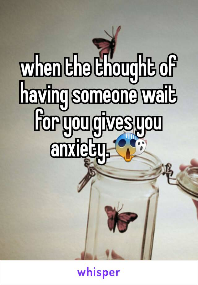 when the thought of having someone wait for you gives you anxiety. 😱