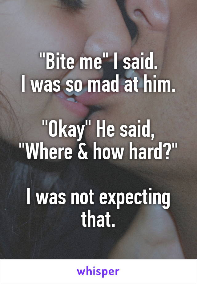 """Bite me"" I said. I was so mad at him.  ""Okay"" He said, ""Where & how hard?""  I was not expecting that."
