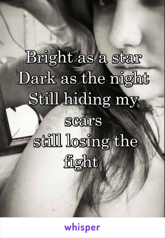 Bright as a star Dark as the night Still hiding my scars  still losing the fight