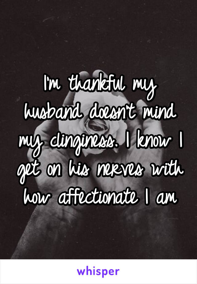 I'm thankful my husband doesn't mind my clinginess. I know I get on his nerves with how affectionate I am