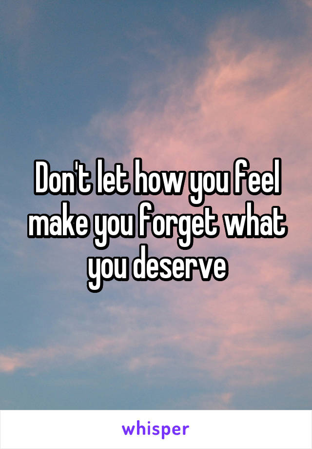 Don't let how you feel make you forget what you deserve
