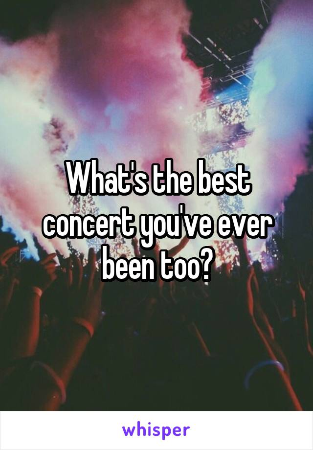 What's the best concert you've ever been too?