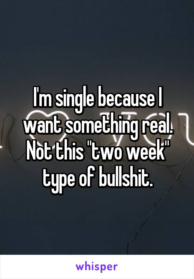 "I'm single because I want something real. Not this ""two week"" type of bullshit."
