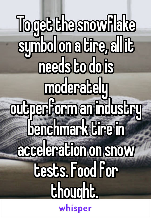 To get the snowflake symbol on a tire, all it needs to do is moderately outperform an industry benchmark tire in acceleration on snow tests. Food for thought.