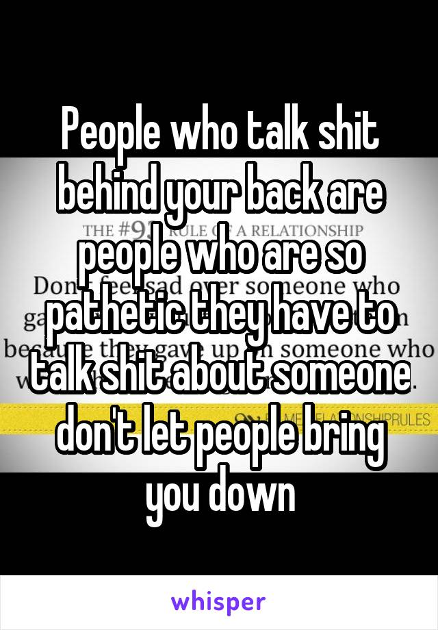 People who talk shit behind your back are people who are so pathetic they have to talk shit about someone don't let people bring you down