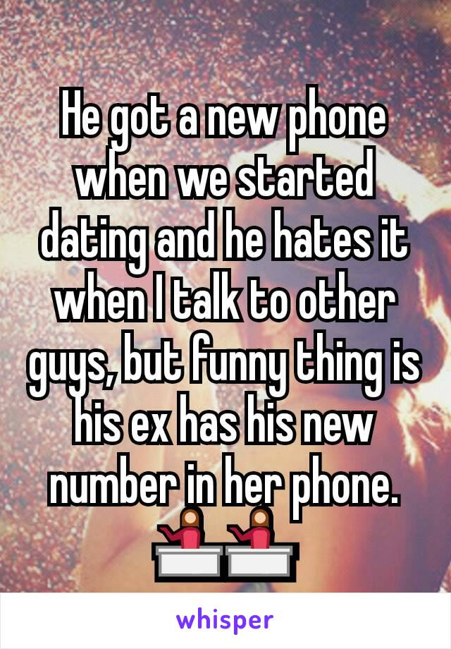He got a new phone when we started dating and he hates it when I talk to other guys, but funny thing is his ex has his new number in her phone. 💁💁