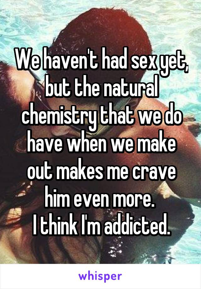 We haven't had sex yet, but the natural chemistry that we do have when we make out makes me crave him even more.  I think I'm addicted.