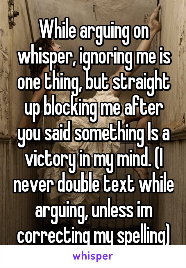 While arguing on whisper, ignoring me is one thing, but straight up blocking me after you said something Is a victory in my mind. (I never double text while arguing, unless im correcting my spelling)