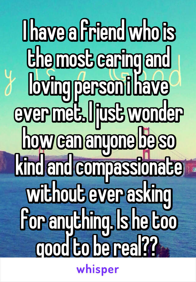 I have a friend who is the most caring and loving person i have ever met. I just wonder how can anyone be so kind and compassionate without ever asking for anything. Is he too good to be real??