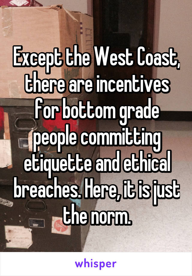 Except the West Coast, there are incentives for bottom grade people committing etiquette and ethical breaches. Here, it is just the norm.