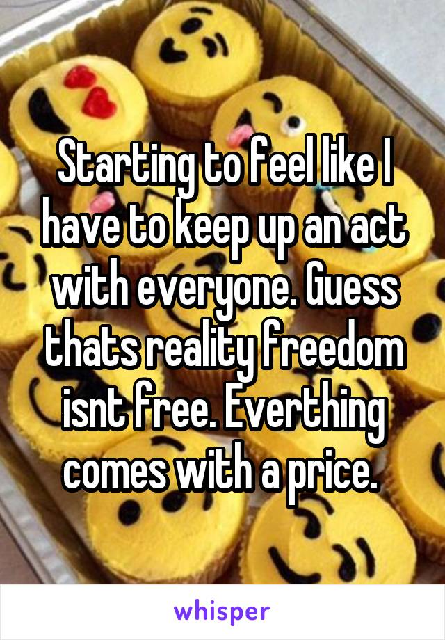 Starting to feel like I have to keep up an act with everyone. Guess thats reality freedom isnt free. Everthing comes with a price.