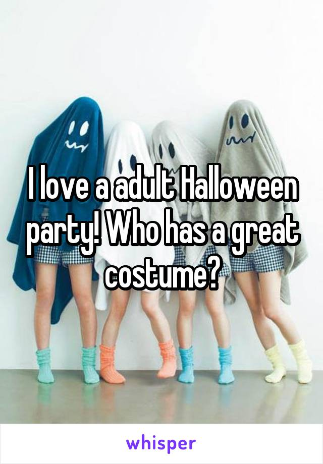I love a adult Halloween party! Who has a great costume?