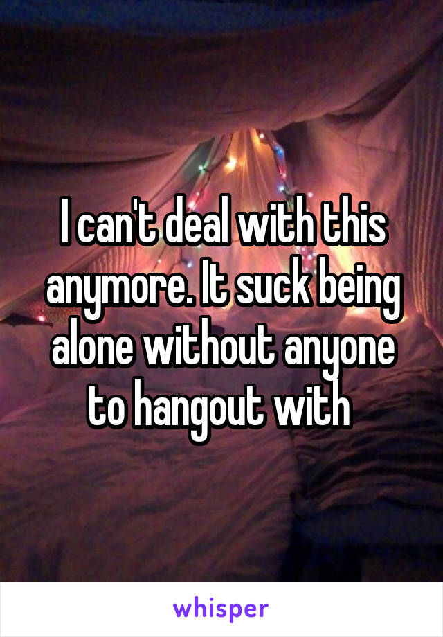 I can't deal with this anymore. It suck being alone without anyone to hangout with