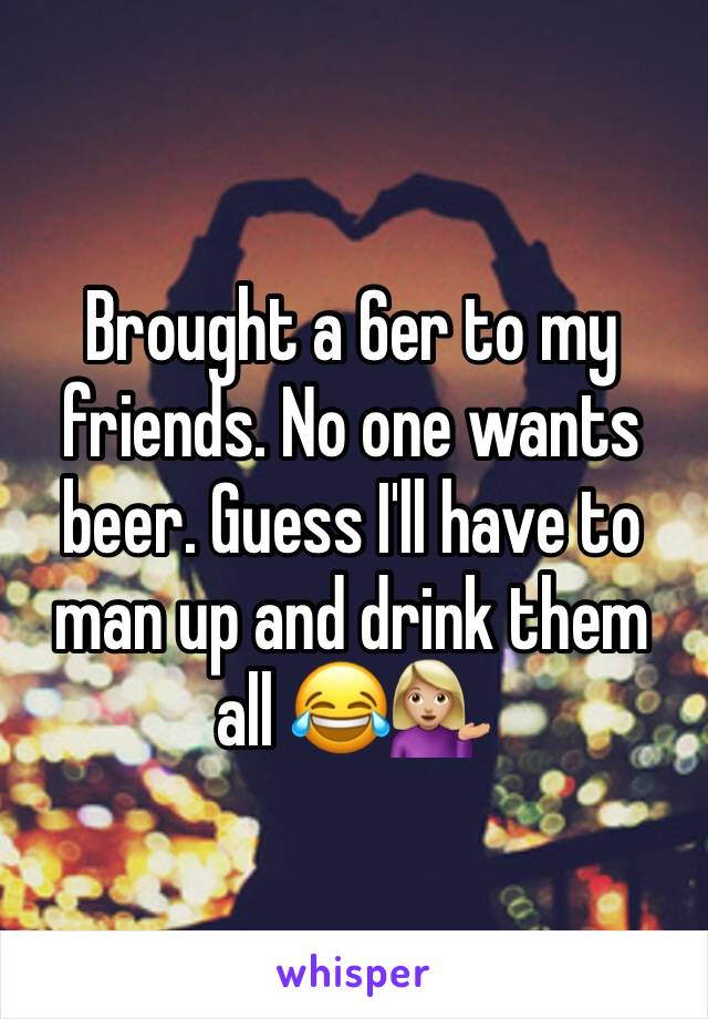 Brought a 6er to my friends. No one wants beer. Guess I'll have to man up and drink them all 😂💁🏼