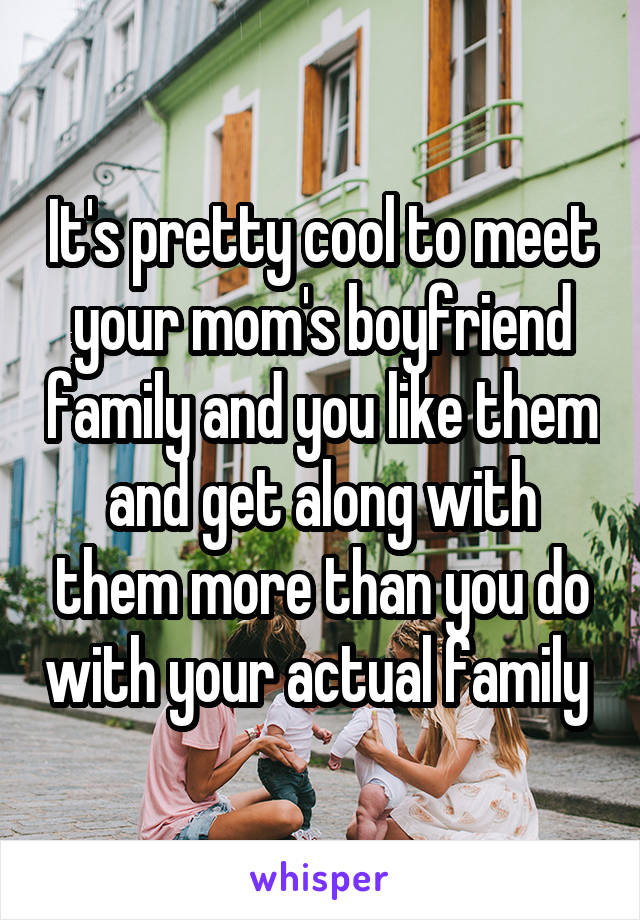 It's pretty cool to meet your mom's boyfriend family and you like them and get along with them more than you do with your actual family