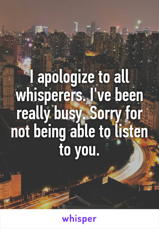 I apologize to all whisperers. I've been really busy. Sorry for not being able to listen to you.