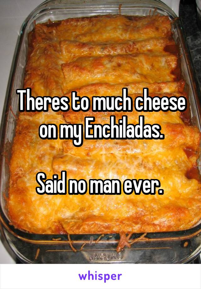 Theres to much cheese on my Enchiladas.  Said no man ever.