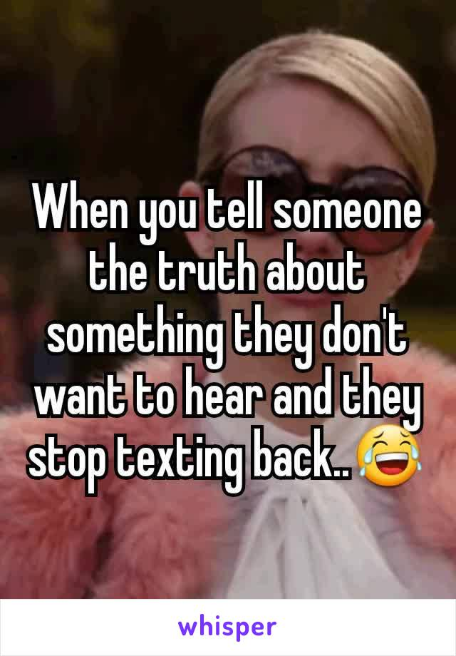 When you tell someone the truth about something they don't want to hear and they stop texting back..😂