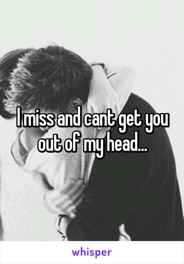 I miss and cant get you out of my head...