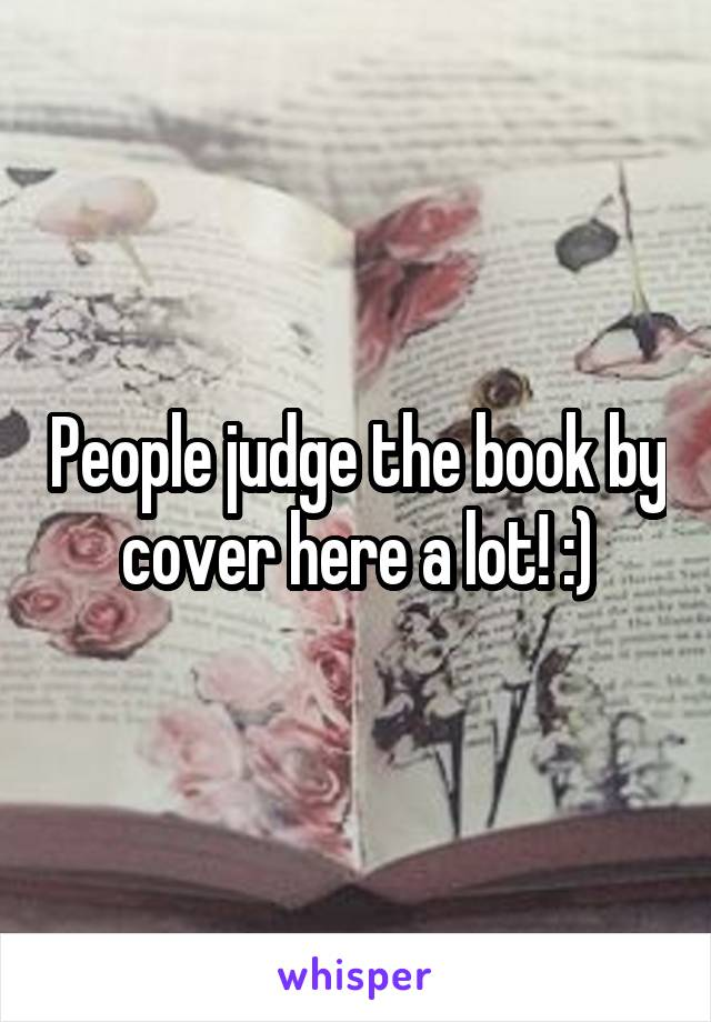 People judge the book by cover here a lot! :)