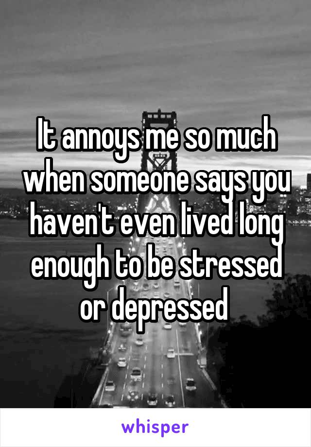 It annoys me so much when someone says you haven't even lived long enough to be stressed or depressed