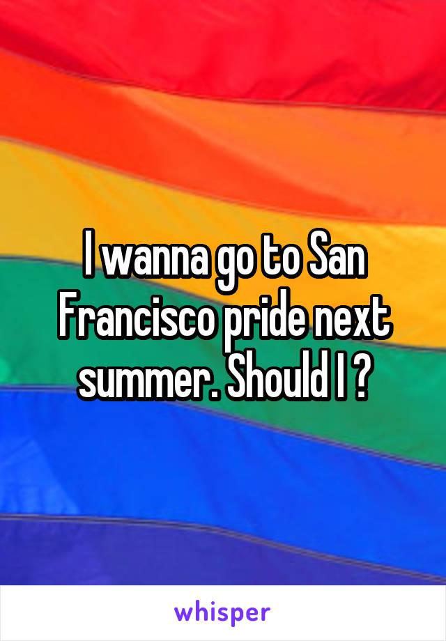 I wanna go to San Francisco pride next summer. Should I ?