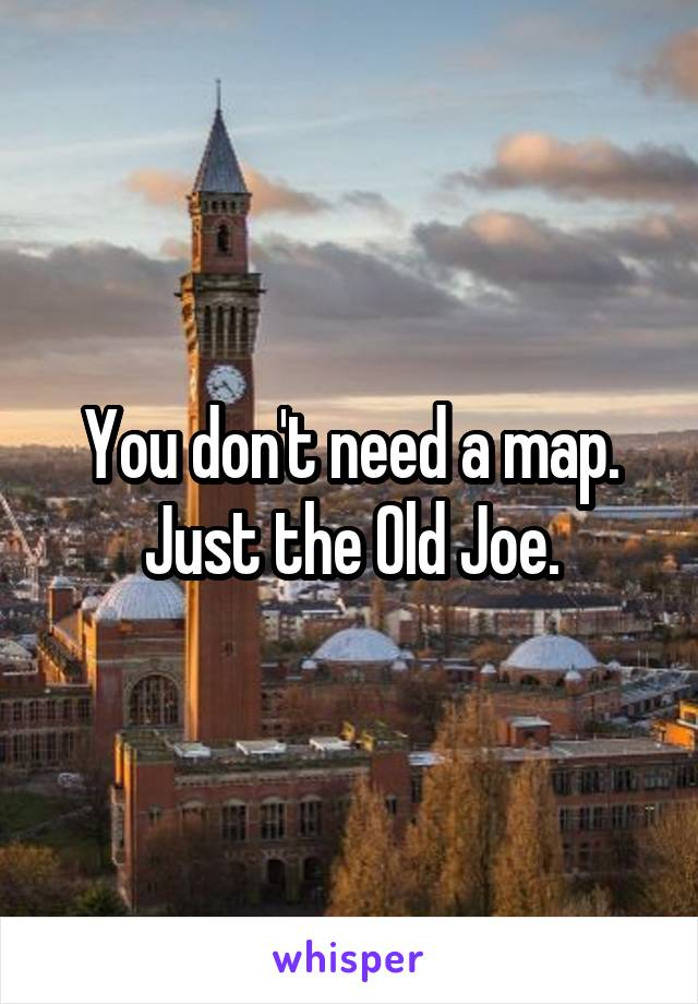 You don't need a map. Just the Old Joe.