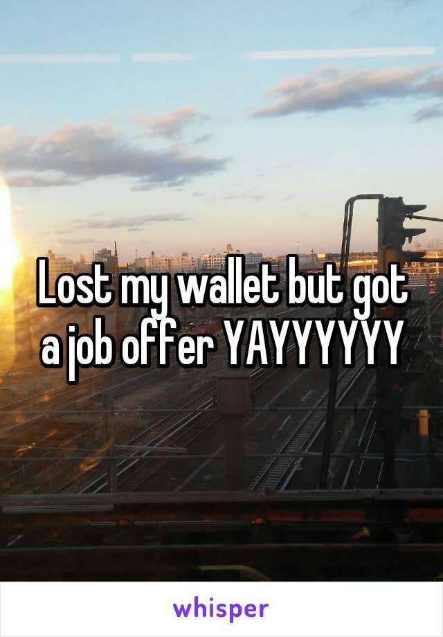 Lost my wallet but got a job offer YAYYYYYY