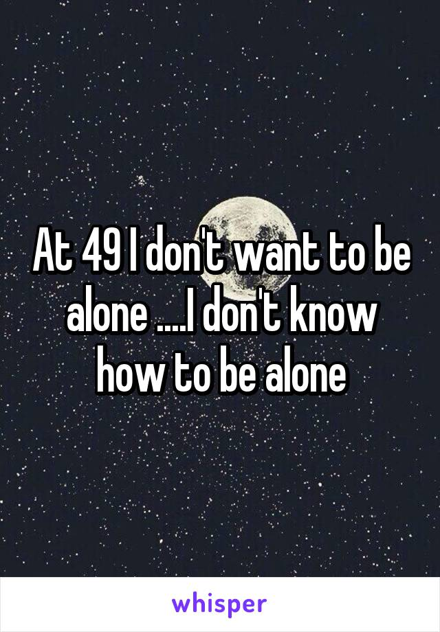 At 49 I don't want to be alone ....I don't know how to be alone