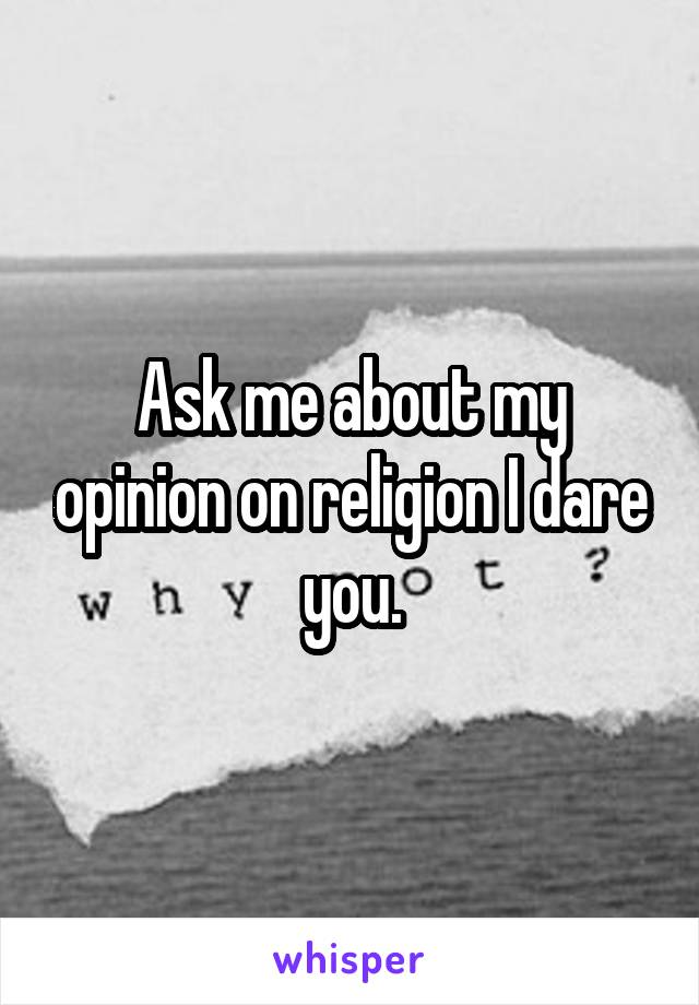 Ask me about my opinion on religion I dare you.
