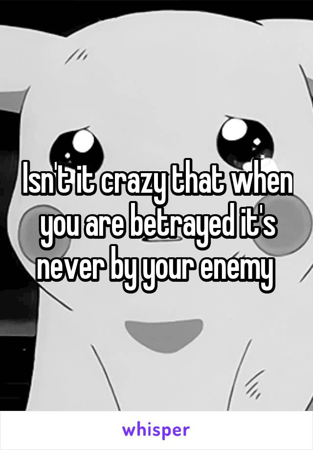Isn't it crazy that when you are betrayed it's never by your enemy