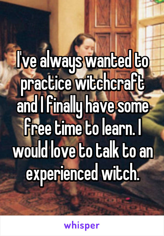 I've always wanted to practice witchcraft and I finally have some free time to learn. I would love to talk to an experienced witch.