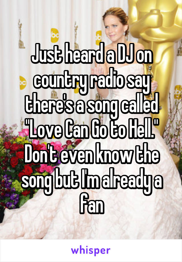 """Just heard a DJ on country radio say there's a song called """"Love Can Go to Hell."""" Don't even know the song but I'm already a fan"""