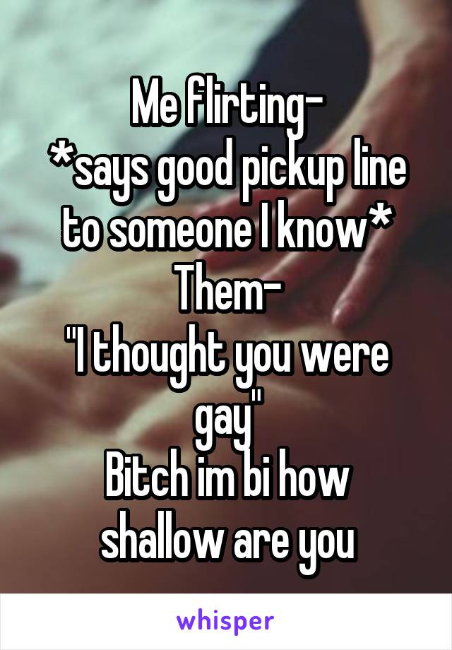 "Me flirting- *says good pickup line to someone I know* Them- ""I thought you were gay"" Bitch im bi how shallow are you"