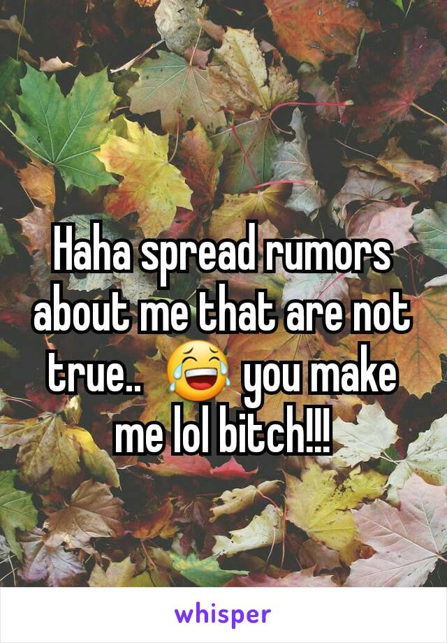 Haha spread rumors about me that are not true..  😂 you make me lol bitch!!!