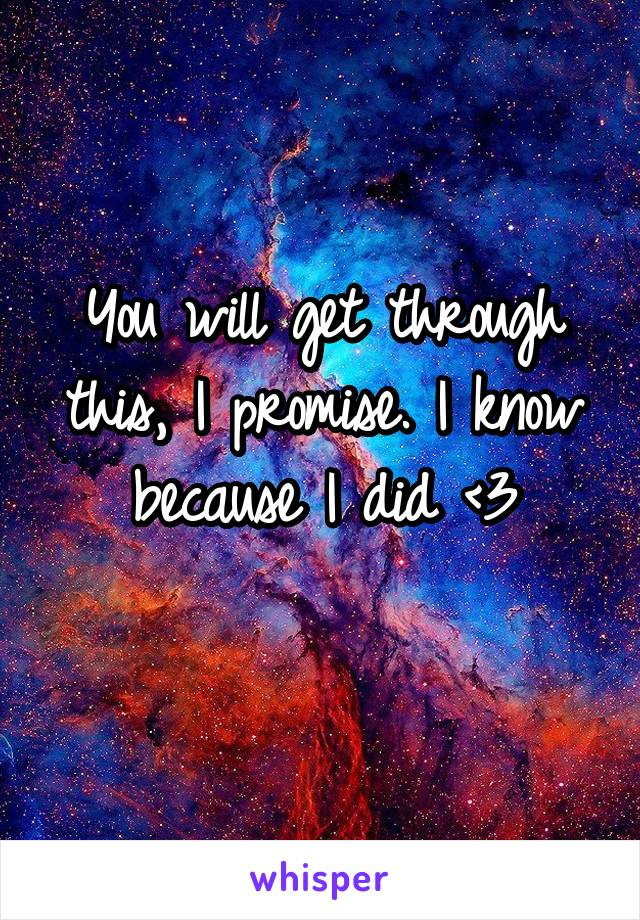 You will get through this, I promise. I know because I did <3