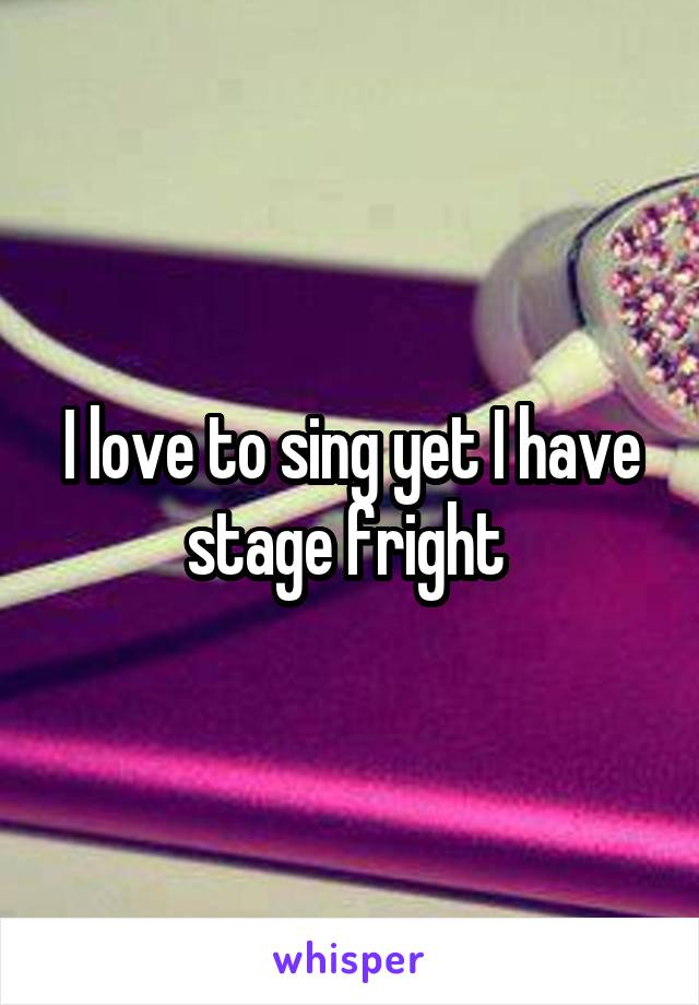 I love to sing yet I have stage fright