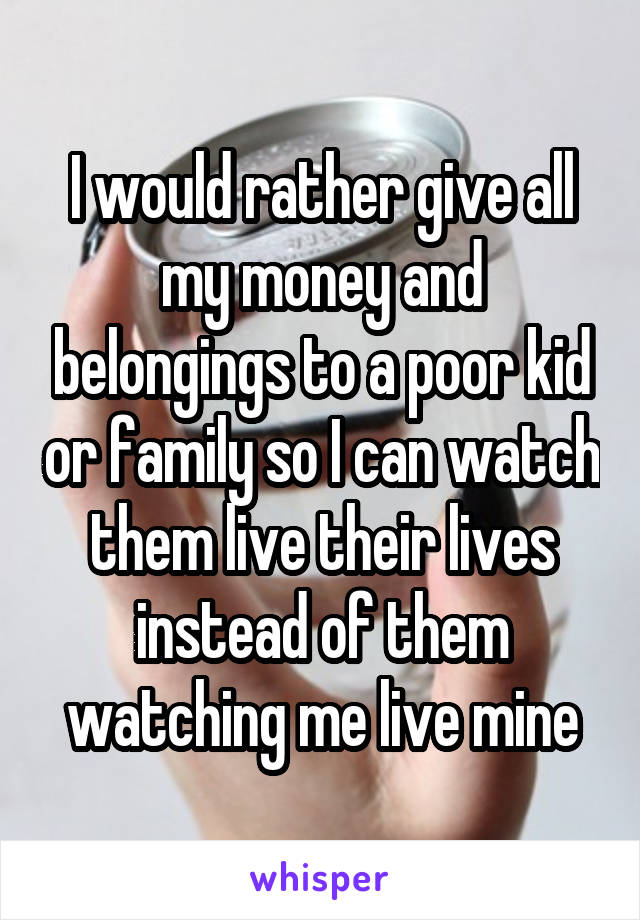 I would rather give all my money and belongings to a poor kid or family so I can watch them live their lives instead of them watching me live mine