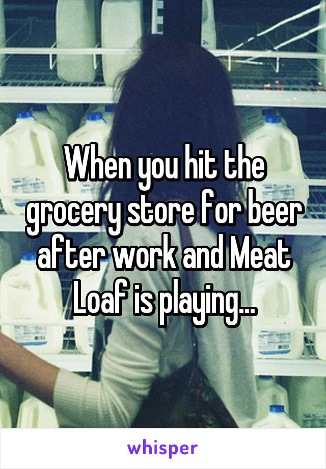 When you hit the grocery store for beer after work and Meat Loaf is playing...