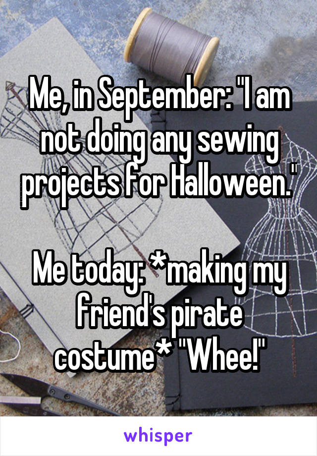 """Me, in September: """"I am not doing any sewing projects for Halloween.""""  Me today: *making my friend's pirate costume* """"Whee!"""""""