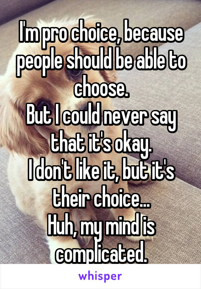 I'm pro choice, because people should be able to choose. But I could never say that it's okay. I don't like it, but it's their choice... Huh, my mind is complicated.