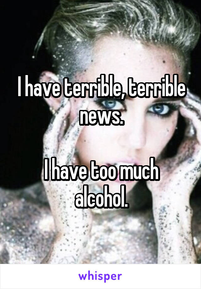 I have terrible, terrible news.  I have too much alcohol.