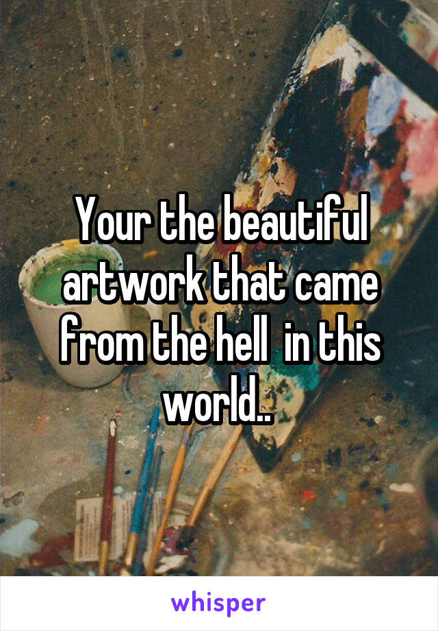 Your the beautiful artwork that came from the hell  in this world..