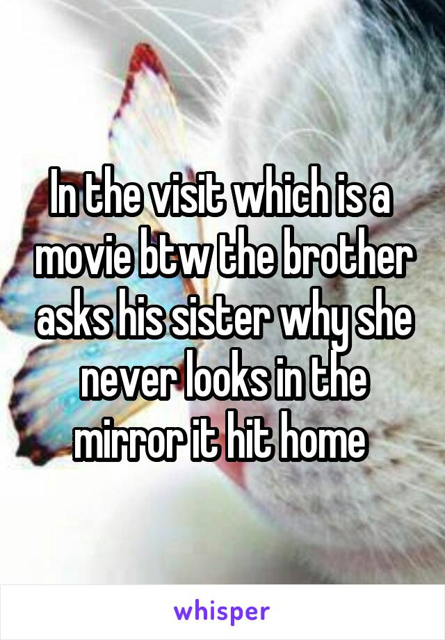 In the visit which is a  movie btw the brother asks his sister why she never looks in the mirror it hit home