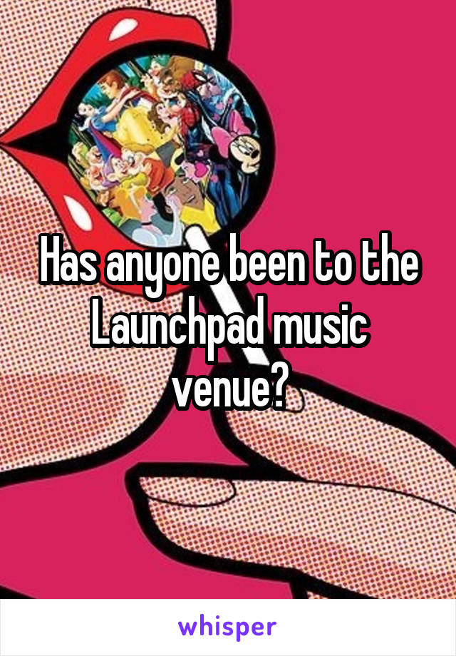Has anyone been to the Launchpad music venue?